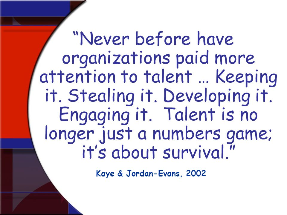 Never before have organizations paid more attention to talent … Keeping it. Stealing it. Developing it. Engaging it. Talent is no longer just a numbers game; it's about survival.