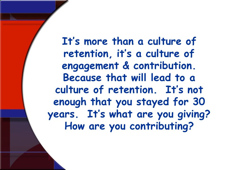 It's more than a culture of retention, it's a culture of engagement & contribution. Because that will lead to a culture of retention. It's not enough that you stayed for 30 years. It's what are you giving How are you contributing