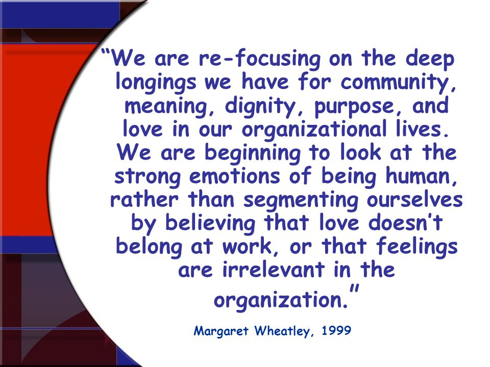 We are re-focusing on the deep longings we have for community, meaning, dignity, purpose, and love in our organizational lives. We are beginning to look at the strong emotions of being human, rather than segmenting ourselves by believing that love doesn't belong at work, or that feelings are irrelevant in the organization.