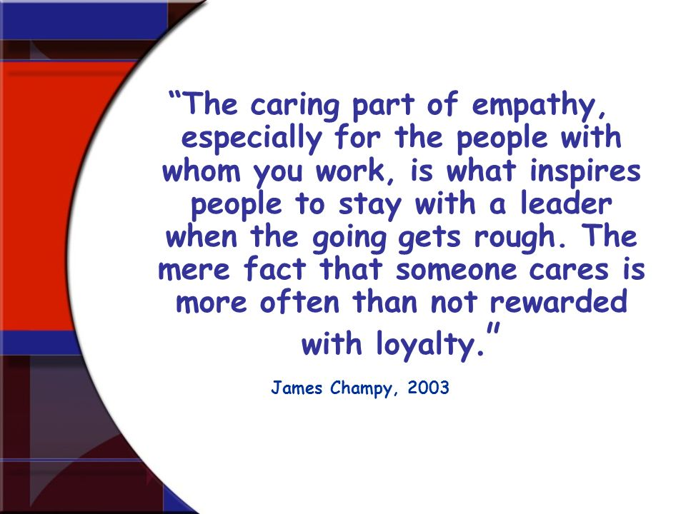 The caring part of empathy, especially for the people with whom you work, is what inspires people to stay with a leader when the going gets rough. The mere fact that someone cares is more often than not rewarded with loyalty.