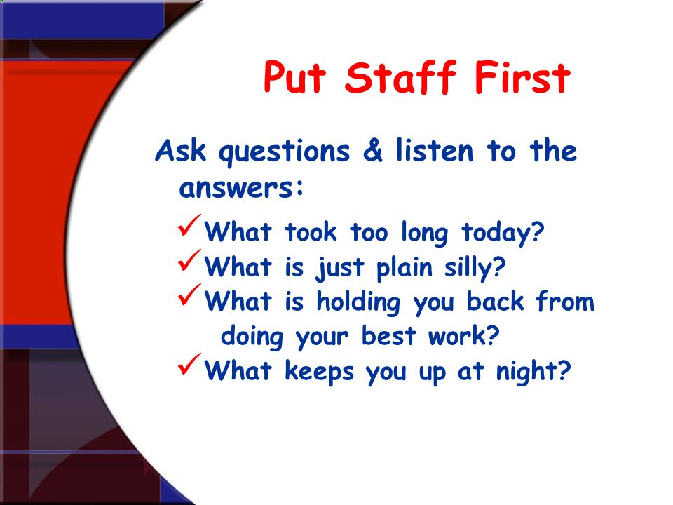 Put Staff First Ask questions & listen to the answers: