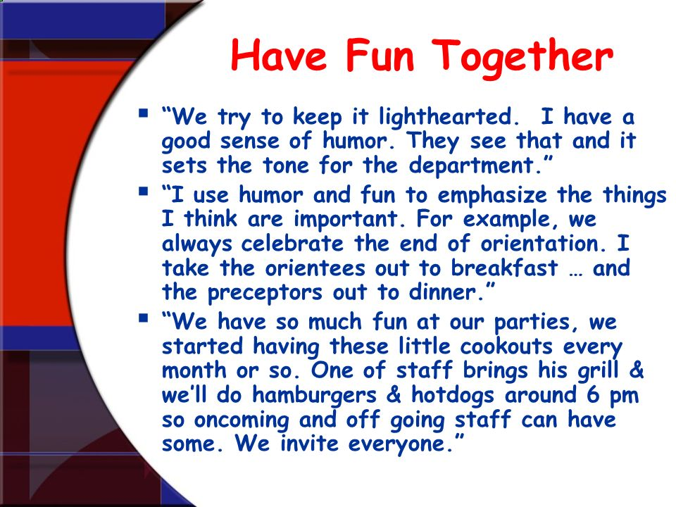Have Fun Together We try to keep it lighthearted. I have a good sense of humor. They see that and it sets the tone for the department.