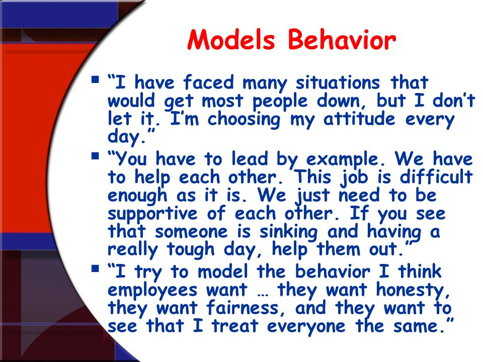 Models Behavior I have faced many situations that would get most people down, but I don't let it. I'm choosing my attitude every day.