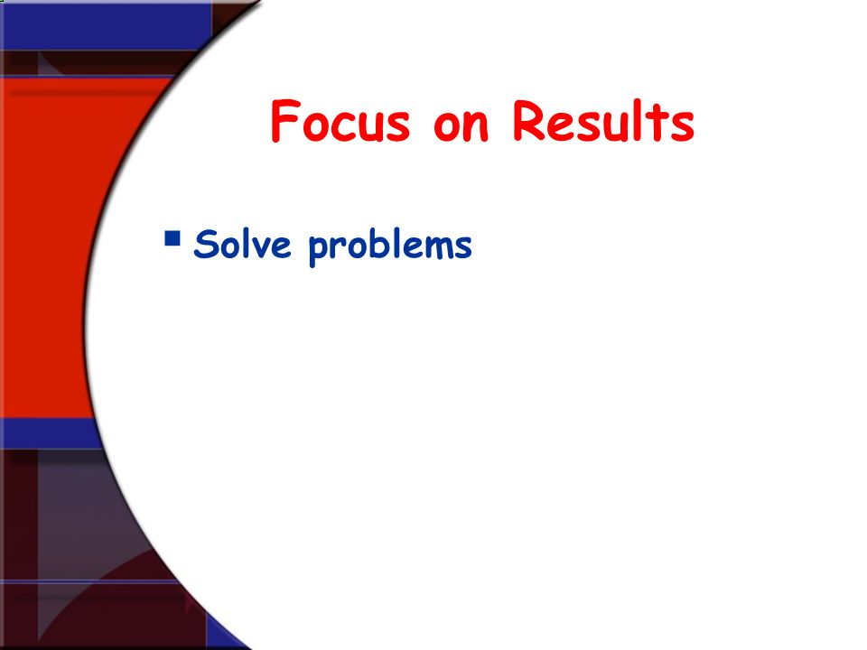 Focus on Results Solve problems