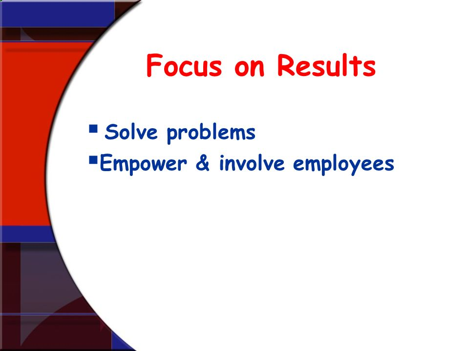Focus on Results Solve problems Empower & involve employees