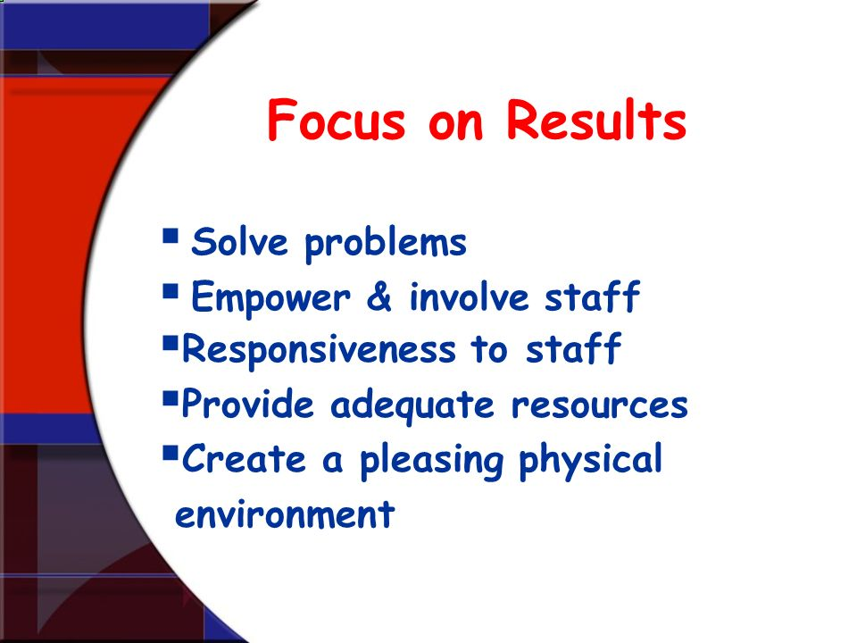 Focus on Results Solve problems Empower & involve staff