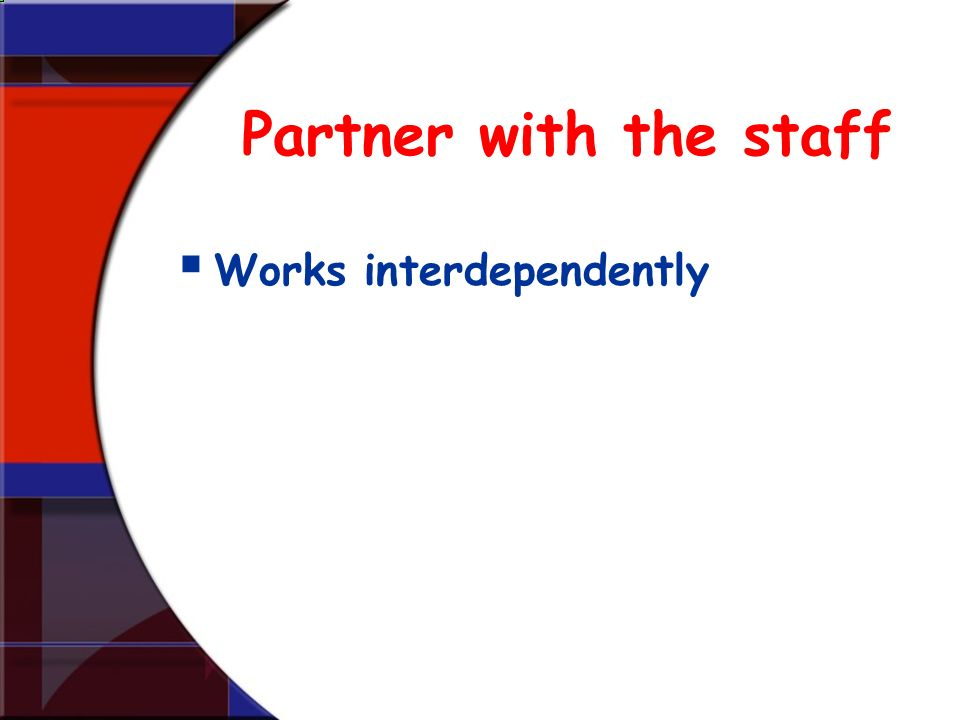 Partner with the staff Works interdependently