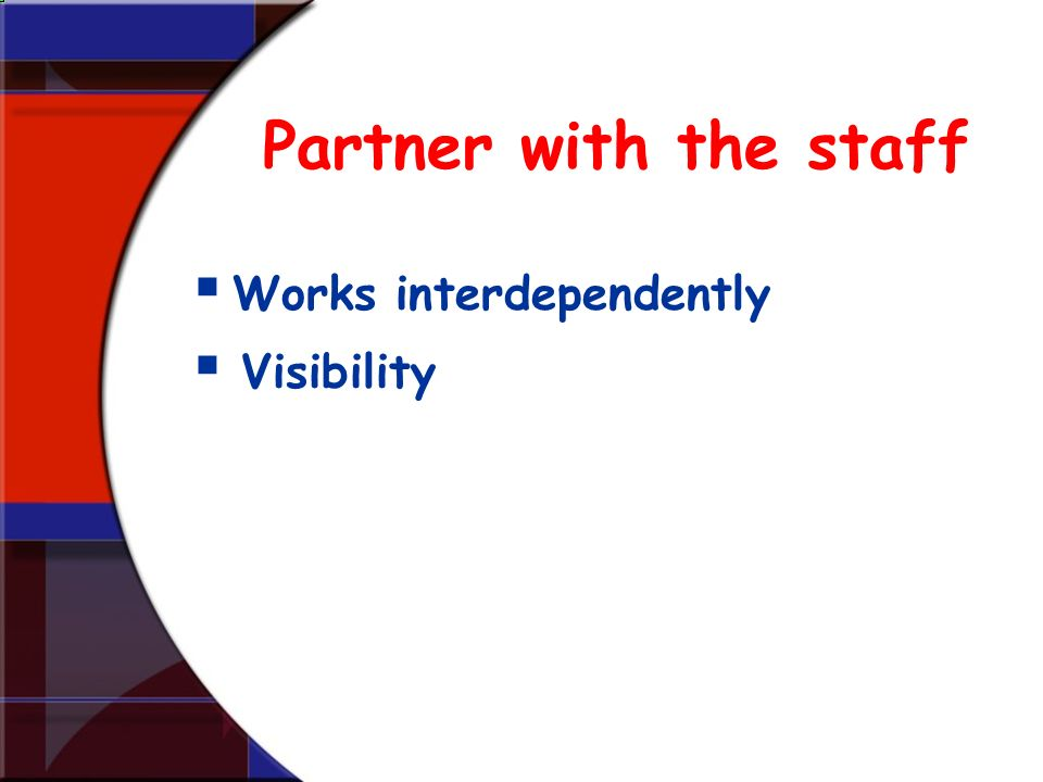 Partner with the staff Works interdependently Visibility