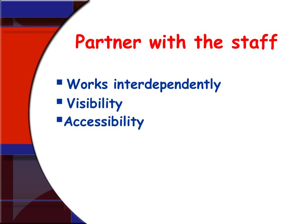 Partner with the staff Works interdependently Visibility Accessibility