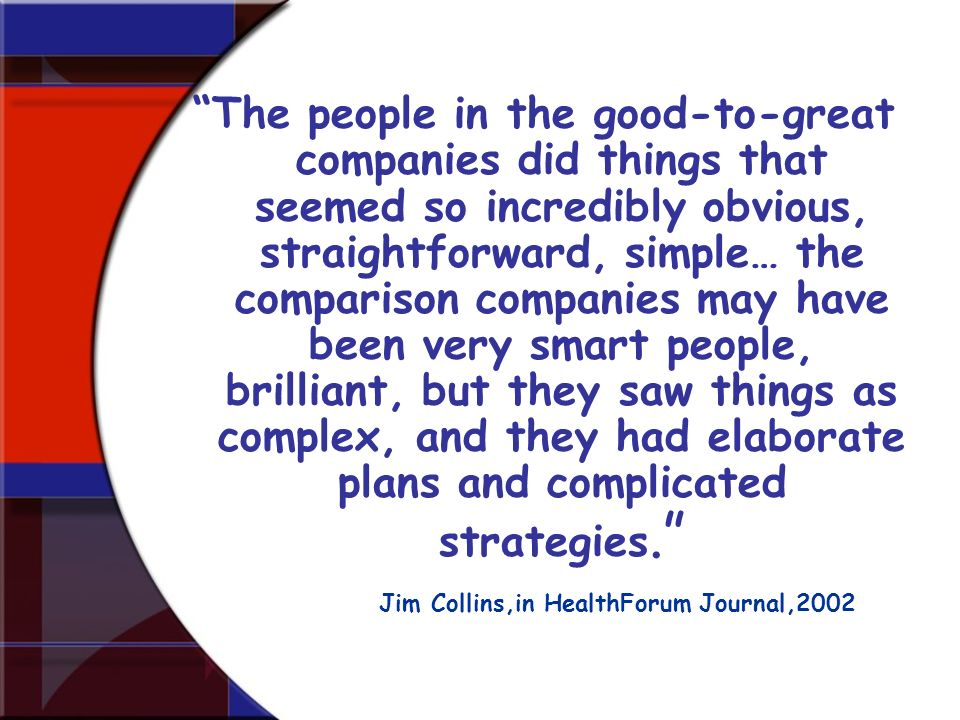 The people in the good-to-great companies did things that seemed so incredibly obvious, straightforward, simple… the comparison companies may have been very smart people, brilliant, but they saw things as complex, and they had elaborate plans and complicated strategies.