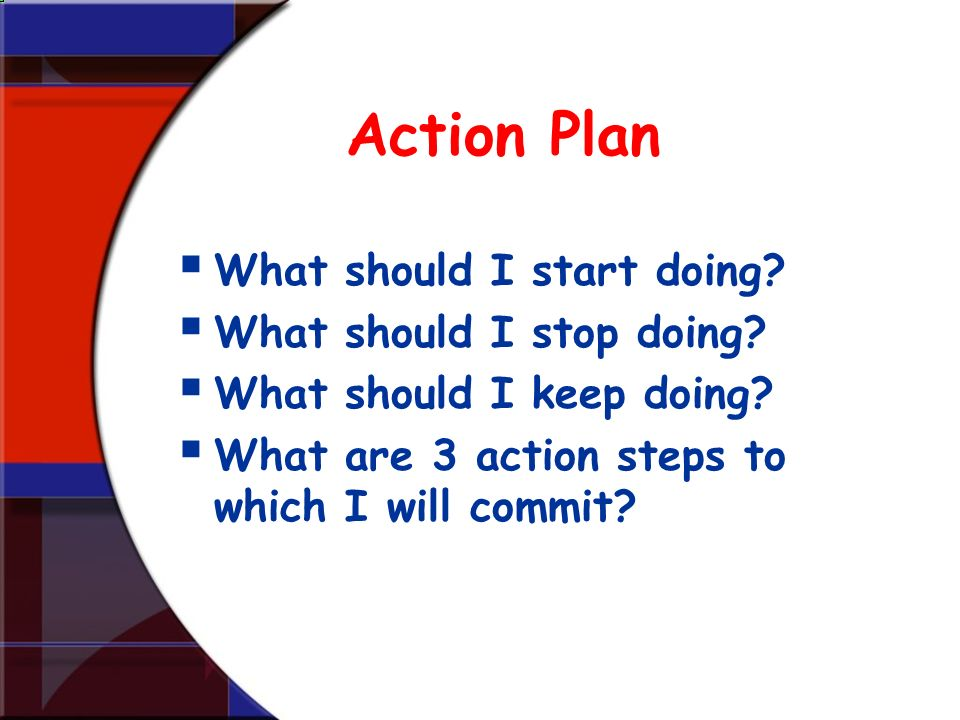 Action Plan What should I start doing What should I stop doing