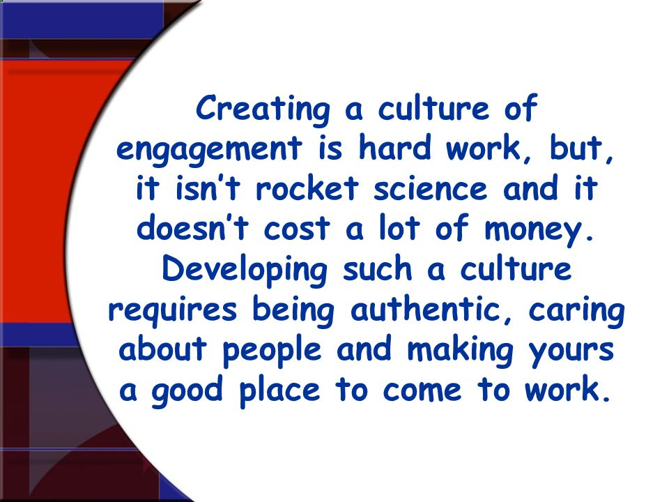 Creating a culture of engagement is hard work, but, it isn't rocket science and it doesn't cost a lot of money.