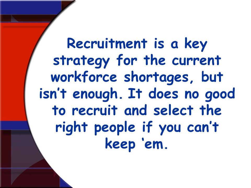 Recruitment is a key strategy for the current workforce shortages, but isn't enough. It does no good to recruit and select the right people if you can't keep 'em.