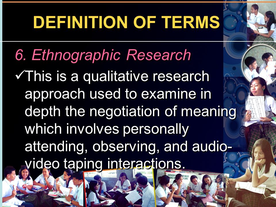 DEFINITION OF TERMS 6. Ethnographic Research