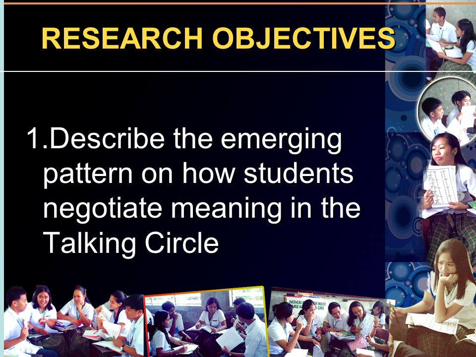 RESEARCH OBJECTIVES 1.Describe the emerging pattern on how students negotiate meaning in the Talking Circle.