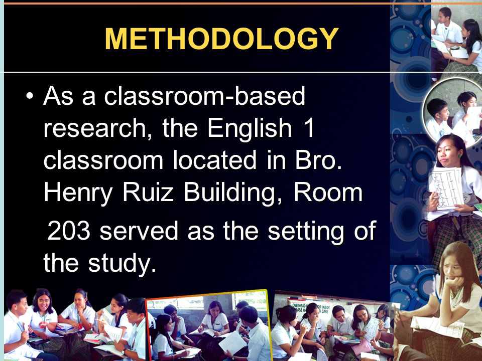 METHODOLOGY As a classroom-based research, the English 1 classroom located in Bro. Henry Ruiz Building, Room.
