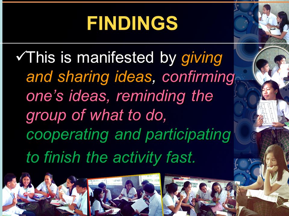 FINDINGS This is manifested by giving and sharing ideas, confirming one's ideas, reminding the group of what to do, cooperating and participating.
