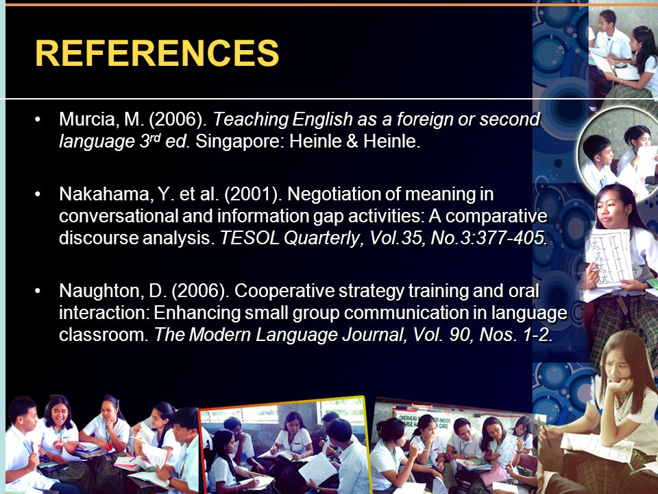 REFERENCES Murcia, M. (2006). Teaching English as a foreign or second language 3rd ed. Singapore: Heinle & Heinle.
