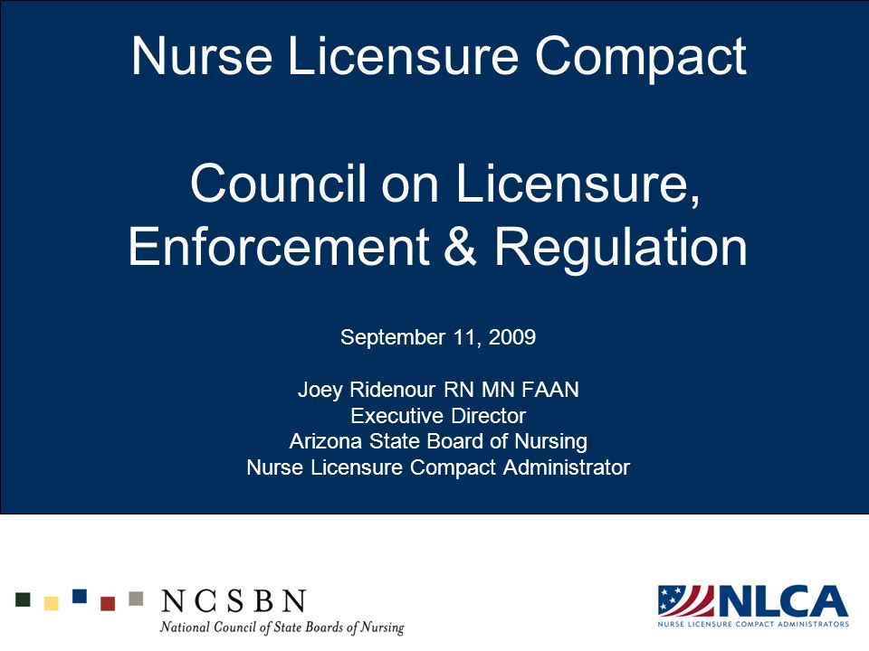 Nurse Licensure Compact Council on Licensure, Enforcement & Regulation September 11, 2009 Joey Ridenour RN MN FAAN Executive Director Arizona State Board of Nursing Nurse Licensure Compact Administrator