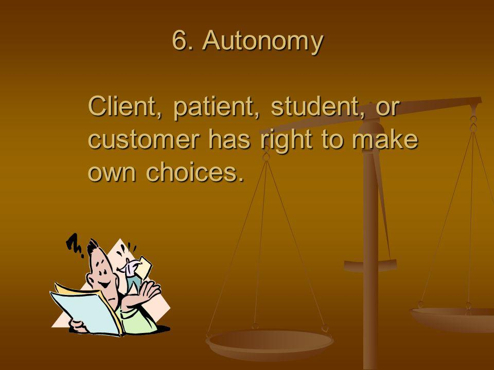6. Autonomy Client, patient, student, or customer has right to make own choices.