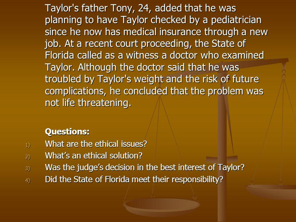 Taylor s father Tony, 24, added that he was planning to have Taylor checked by a pediatrician since he now has medical insurance through a new job. At a recent court proceeding, the State of Florida called as a witness a doctor who examined Taylor. Although the doctor said that he was troubled by Taylor s weight and the risk of future complications, he concluded that the problem was not life threatening.