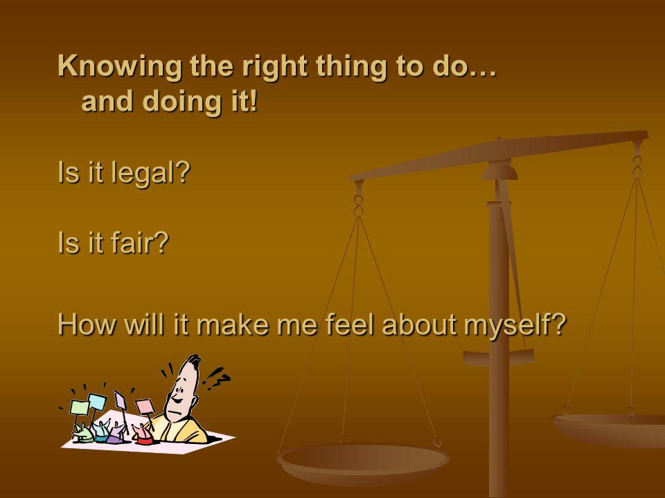 Knowing the right thing to do… and doing it. Is it legal. Is it fair