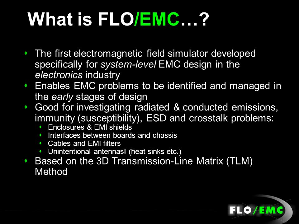What is FLO/EMC… The first electromagnetic field simulator developed specifically for system-level EMC design in the electronics industry.