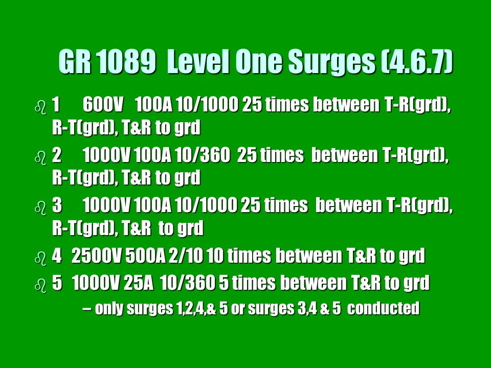 GR 1089 Level One Surges (4.6.7) 1 600V 100A 10/ times between T-R(grd), R-T(grd), T&R to grd.