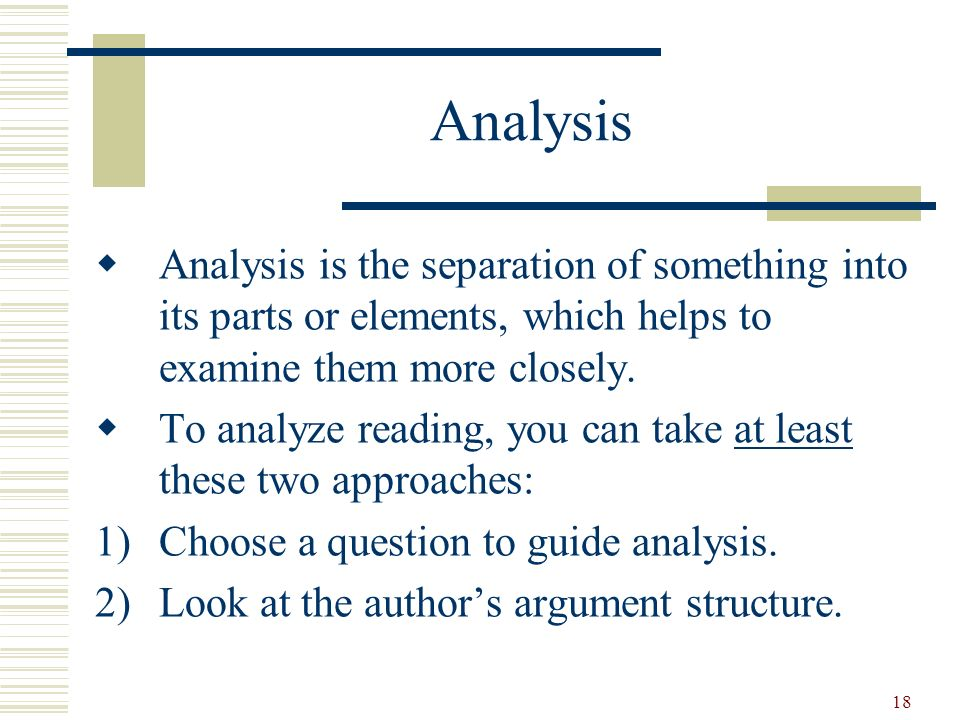 Analysis Analysis is the separation of something into its parts or elements, which helps to examine them more closely.
