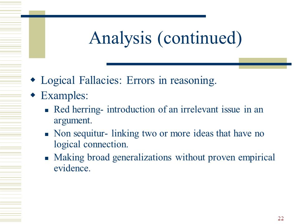 Analysis (continued) Logical Fallacies: Errors in reasoning. Examples: