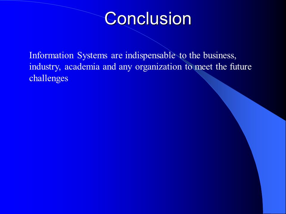 Conclusion Information Systems are indispensable to the business, industry, academia and any organization to meet the future challenges.