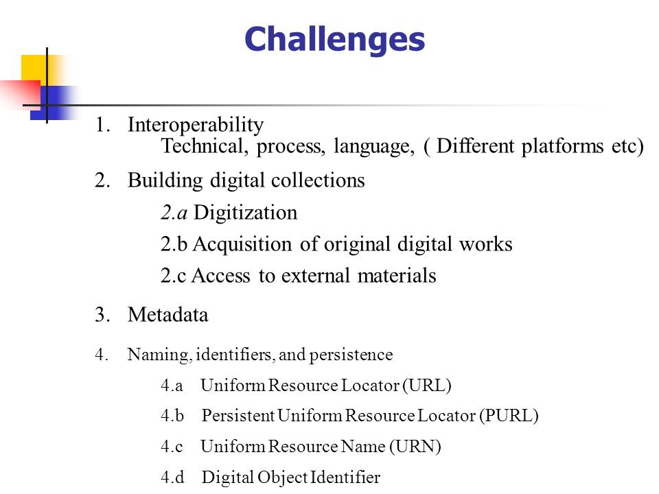 Challenges Interoperability Technical, process, language, ( Different platforms etc) Building digital collections.