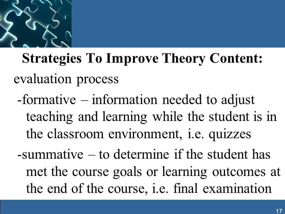 Strategies To Improve Theory Content: evaluation process -formative – information needed to adjust teaching and learning while the student is in the classroom environment, i.e. quizzes -summative – to determine if the student has met the course goals or learning outcomes at the end of the course, i.e. final examination