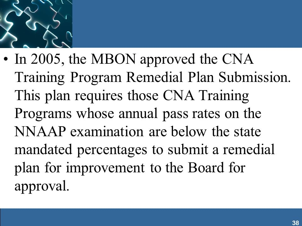 In 2005, the MBON approved the CNA Training Program Remedial Plan Submission. This plan requires those CNA Training Programs whose annual pass rates on the NNAAP examination are below the state mandated percentages to submit a remedial plan for improvement to the Board for approval.