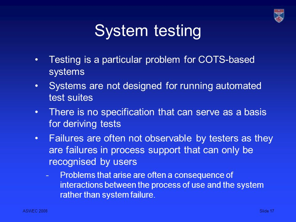 System testing Testing is a particular problem for COTS-based systems