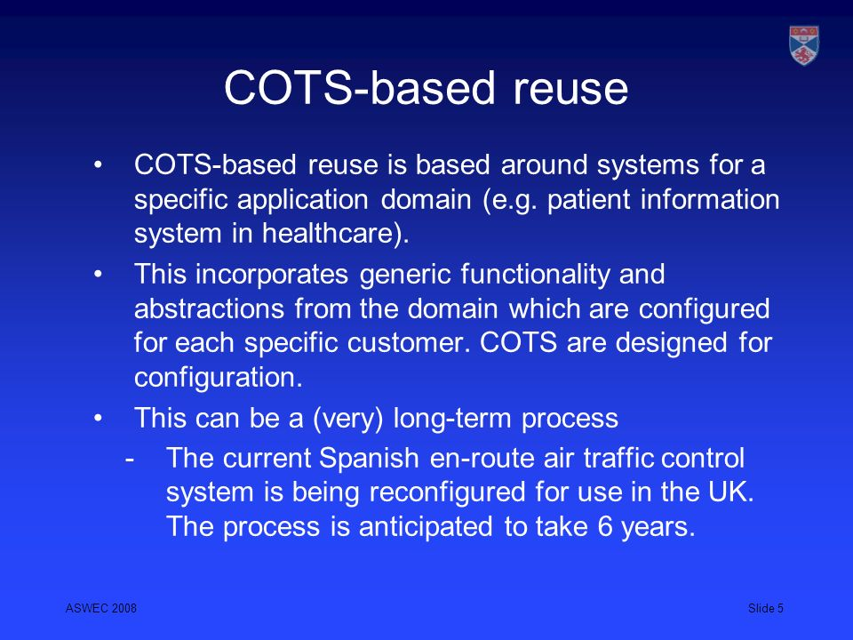 COTS-based reuse COTS-based reuse is based around systems for a specific application domain (e.g. patient information system in healthcare).