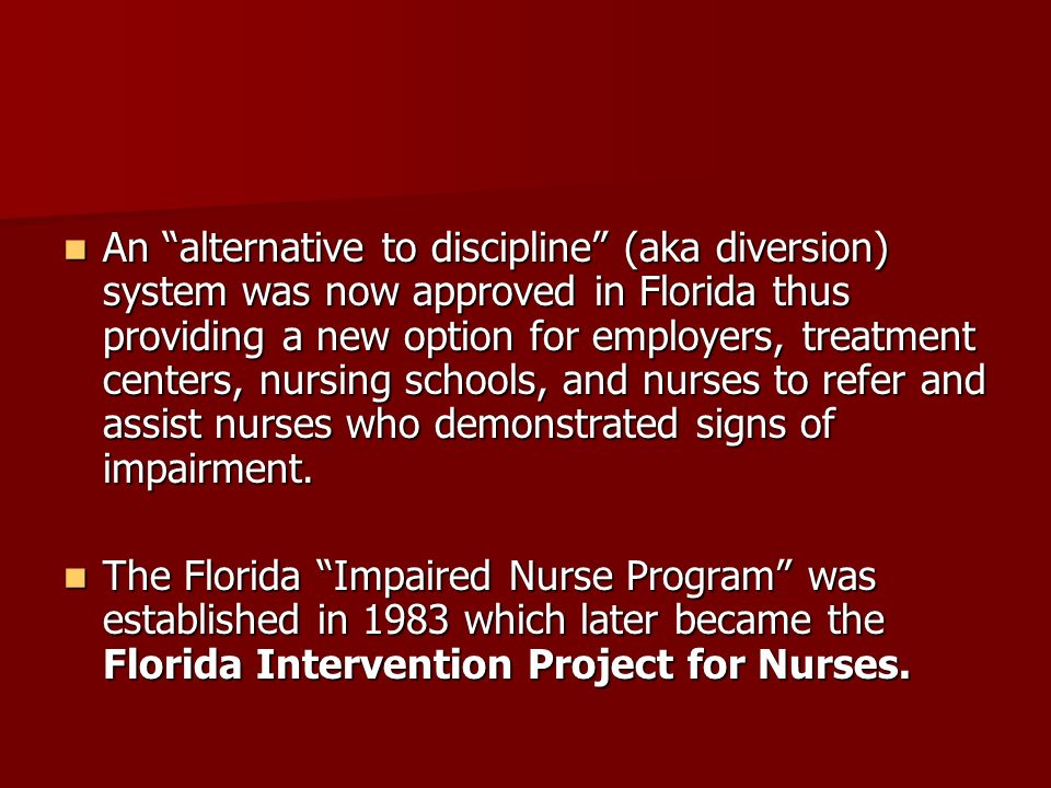 An alternative to discipline (aka diversion) system was now approved in Florida thus providing a new option for employers, treatment centers, nursing schools, and nurses to refer and assist nurses who demonstrated signs of impairment.