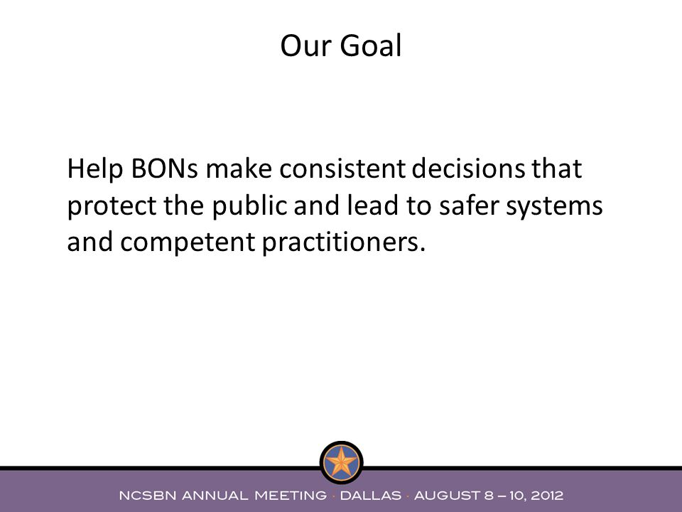 Our Goal Help BONs make consistent decisions that protect the public and lead to safer systems and competent practitioners.