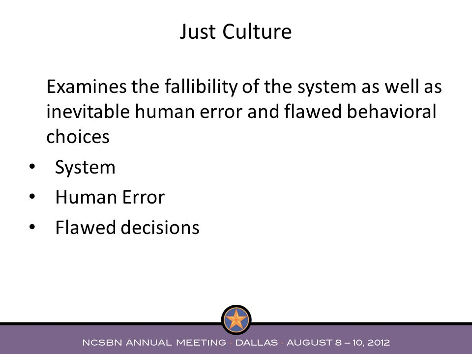 Just Culture Examines the fallibility of the system as well as inevitable human error and flawed behavioral choices.