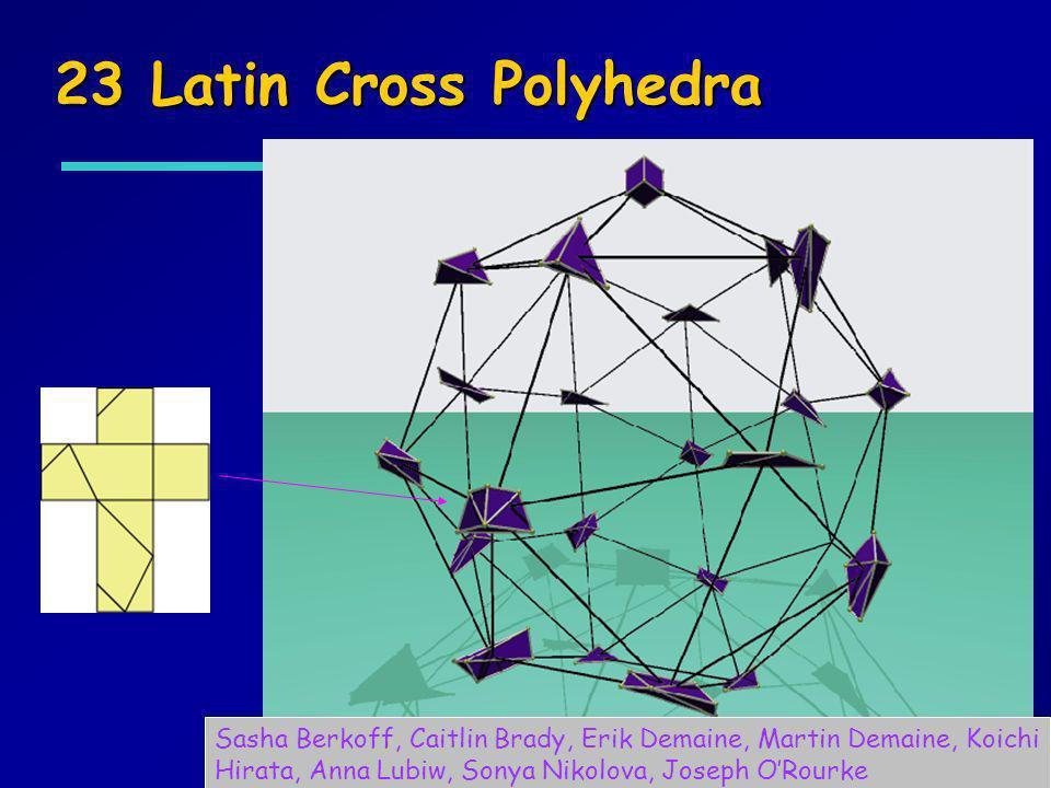 23 Latin Cross Polyhedra Sasha Berkoff, Caitlin Brady, Erik Demaine, Martin Demaine, Koichi Hirata, Anna Lubiw, Sonya Nikolova, Joseph O'Rourke.