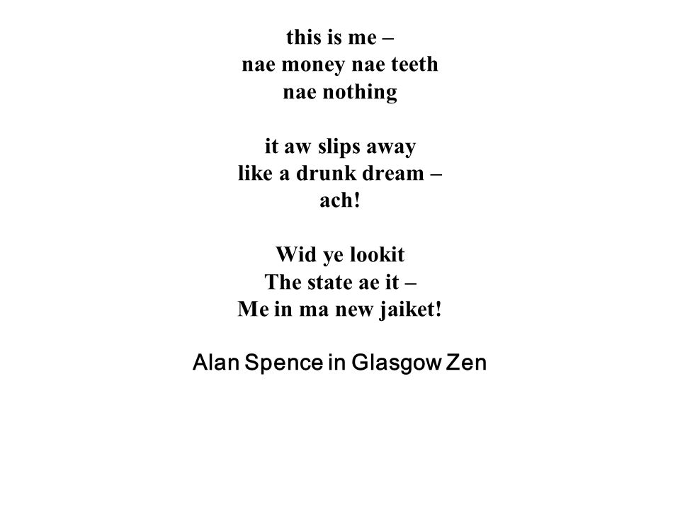 this is me – nae money nae teeth nae nothing it aw slips away like a drunk dream – ach.