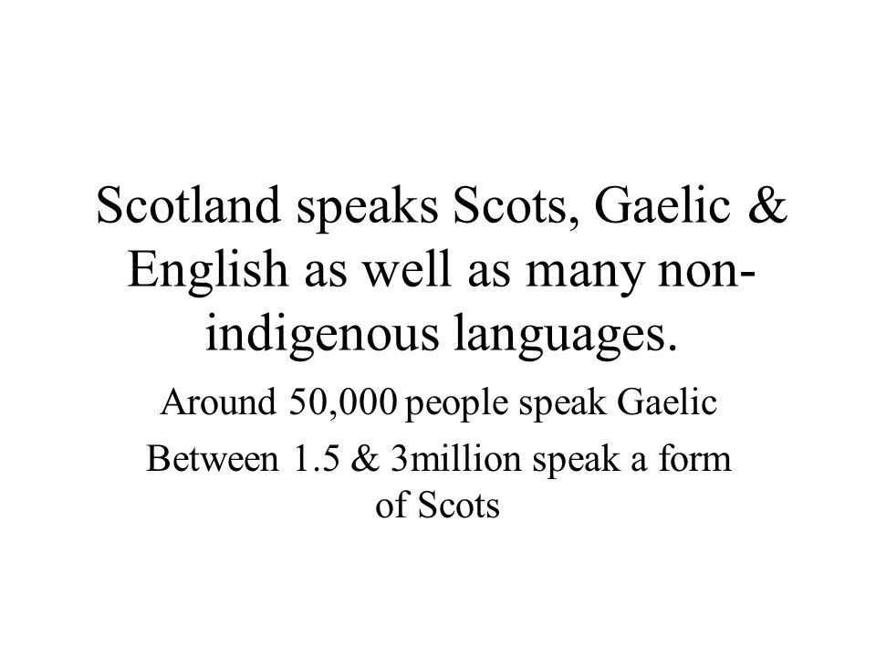 Scotland speaks Scots, Gaelic & English as well as many non-indigenous languages.