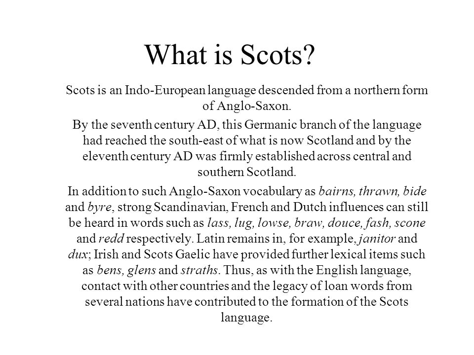 What is Scots Scots is an Indo-European language descended from a northern form of Anglo-Saxon.