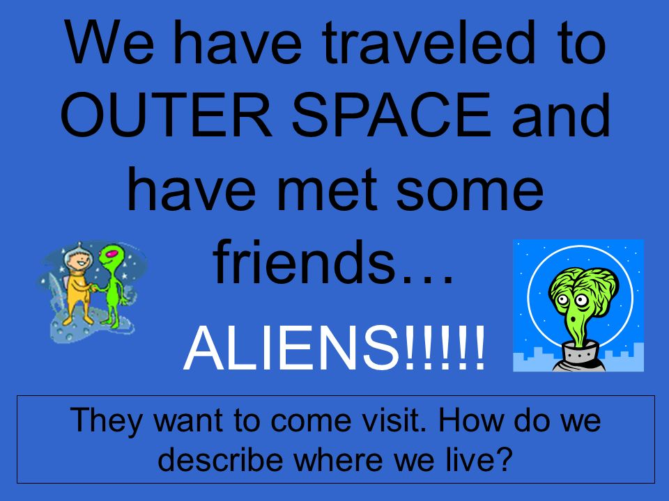 We have traveled to OUTER SPACE and have met some friends…