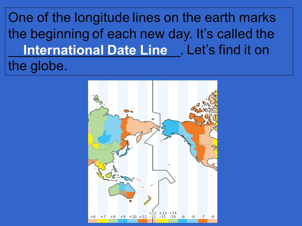 One of the longitude lines on the earth marks the beginning of each new day. It's called the _______________________. Let's find it on the globe.