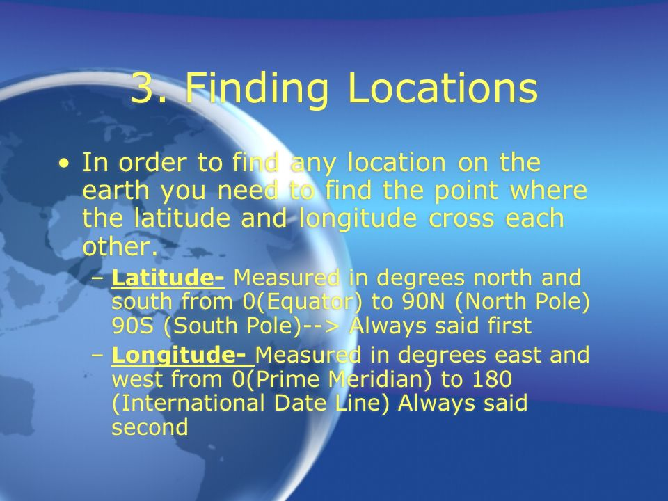3. Finding Locations In order to find any location on the earth you need to find the point where the latitude and longitude cross each other.