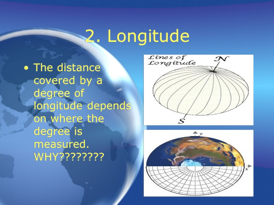 2. Longitude The distance covered by a degree of longitude depends on where the degree is measured.