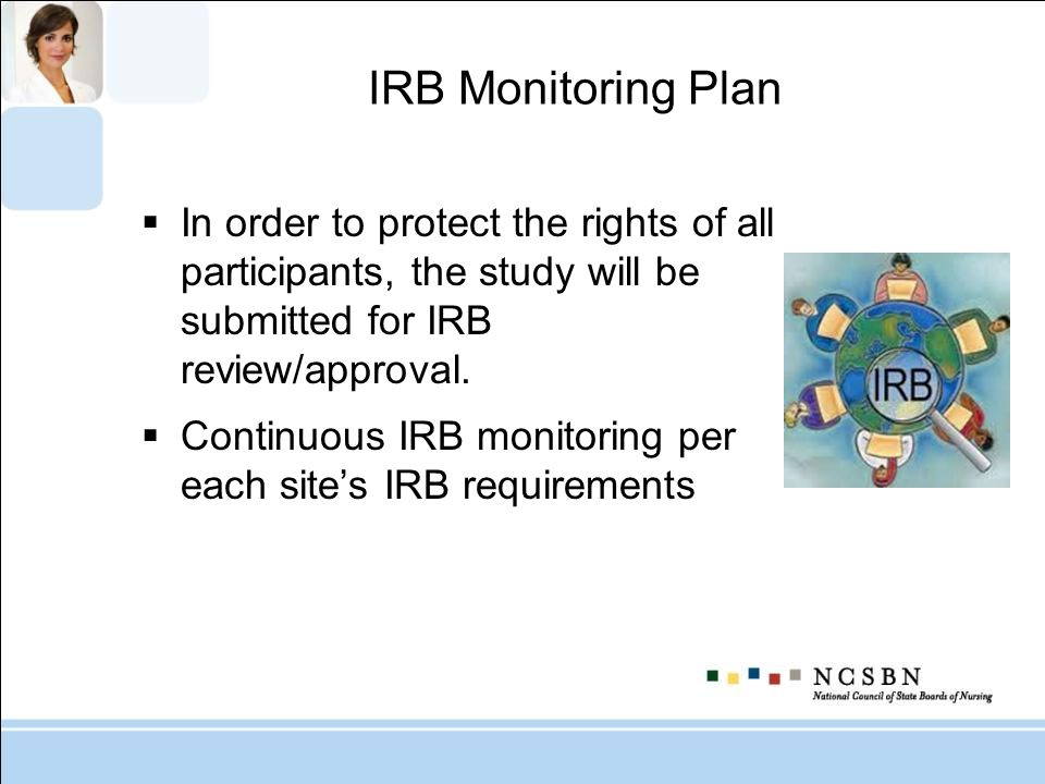 IRB Monitoring Plan In order to protect the rights of all participants, the study will be submitted for IRB review/approval.