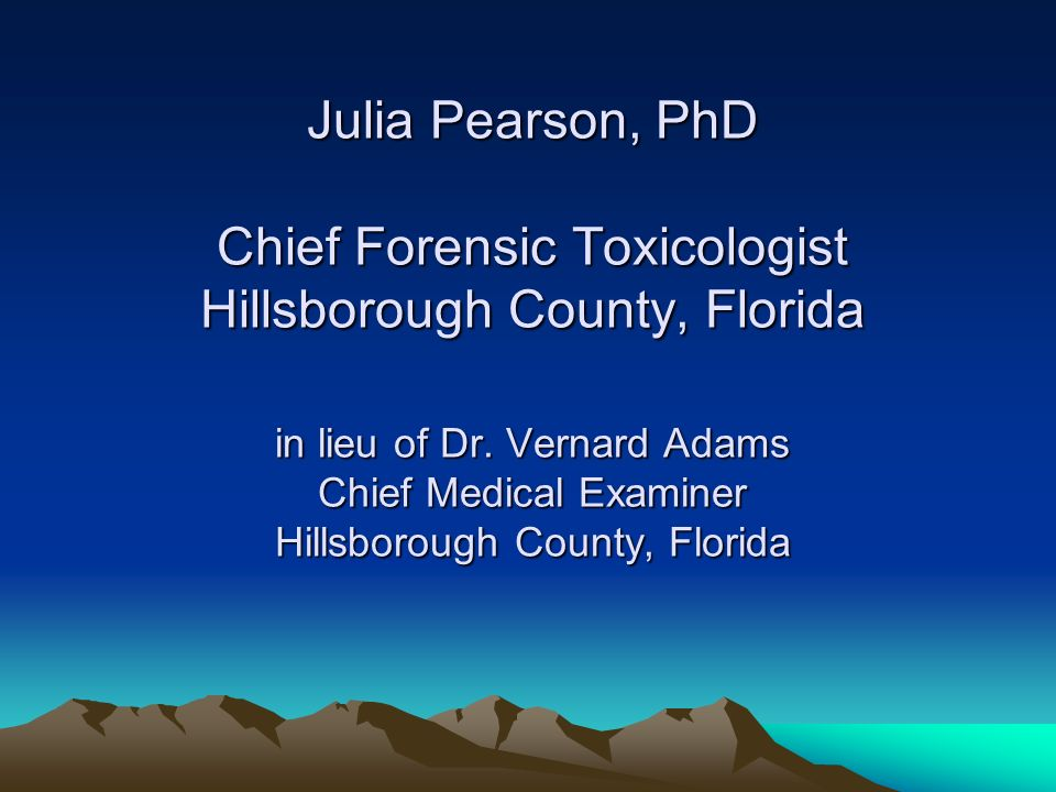 Julia Pearson, PhD Chief Forensic Toxicologist Hillsborough County, Florida in lieu of Dr.