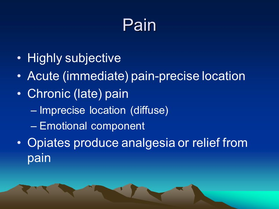 Pain Highly subjective Acute (immediate) pain-precise location